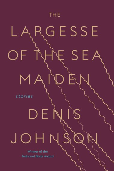 'The Largesse of the Sea Maiden' by Denis Johnson.